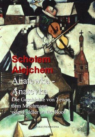 Anatewka - Anatevka: Die Geschichte von Tewje, dem Milchmann oder Fiddler on the Roof Scholem Alejchem