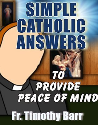 SIMPLE CATHOLIC ANSWERS: To Provide Peace Of Mind Fr. Timothy Barr