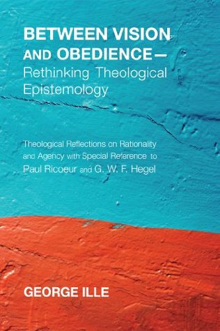 Between Vision and Obedience - Rethinking Theological Epistemology: Theological Reflections on Rationality and Agency with Special Reference to Paul R George Ille