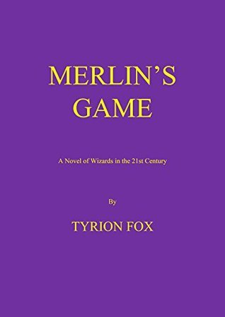 MERLINS GAME: A Novel of Wizards in the 21st Century  by  Tyrion Fox