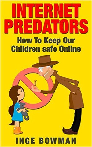 INTERNET PREDATORS - How To Keep Our Children Safe Online  by  Inge Bowman