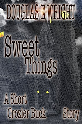 Sweet Things: A Crozier Buck Short Story Douglas E. Wright