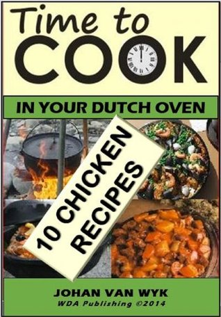 TIME TO COOK : In your Dutch Oven: 10 Chicken Recipes (51 Recipes Series Book 3)  by  Johan Van Wyk