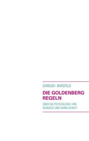DIE GOLDENBERG REGELN: Über die Psychologie von Wunsch und Wirklichkeit Dariush Barsfeld