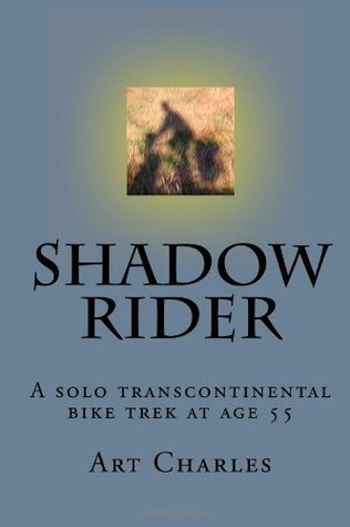 Shadow Rider: A solo transcontinental bike trek at age 55 Art Charles