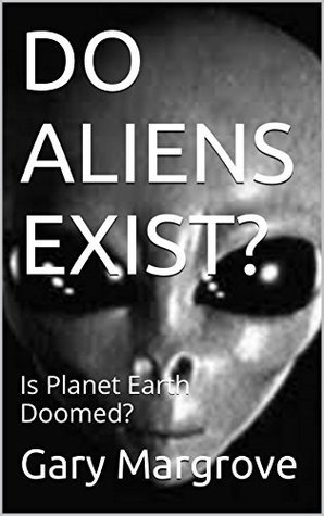 DO ALIENS EXIST?: Is Planet Earth Doomed?  by  Gary Margrove