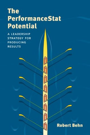 The PerformanceStat Potential: A Leadership Strategy for Producing Results (Brookings / Ash Center Series, Innovative Governance in the 21st Century) Robert D. Behn