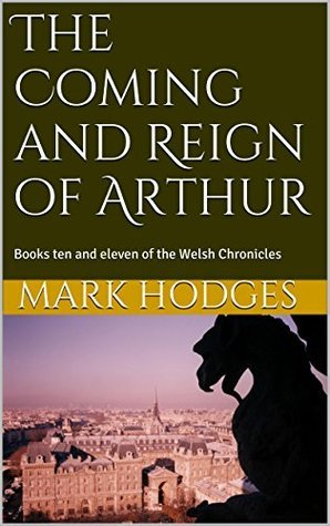 The Coming and Reign of Arthur: Books ten and eleven of the Welsh Chronicles Mark Hodges