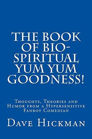 The Book of Bio-Spiritual Yum Yum Goodness!: Thoughts, Theories and Humor from a Hypersensitive, Fanboy Comedian Dave Hickman