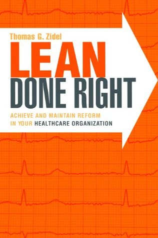 Lean Done Right: Achieve and Maintain Reform in Your Healthcare Organization (ACHE Management Series)  by  Thomas G. Zidel