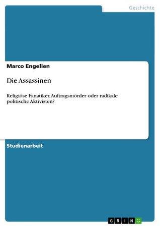 Die Assassinen: Religiöse Fanatiker, Auftragsmörder oder radikale politische Aktivisten? Marco Engelien