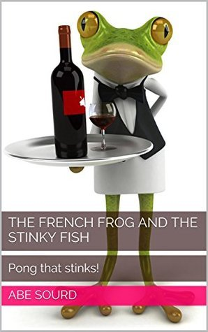 The French frog and the stinky Fish: Pong that stinks! Abe Sourd