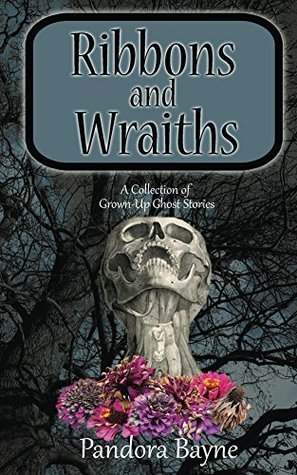 Ribbons and Wraiths: A Collection of Grown-Up Ghost Stories  by  Pandora Bayne