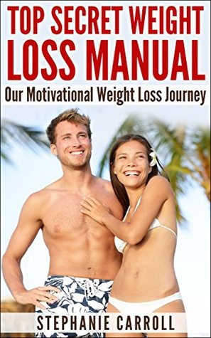 Weight Loss: Top Secret Weight Loss Manual, Weight Loss Motivation Personal Story, How To Lose Weight Fast, Weight Loss Books: Our Motivational Weight Loss Journey  by  Stephanie Carroll