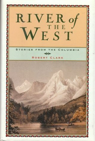 River of the West: Stories from the Columbia  by  Robert Clark