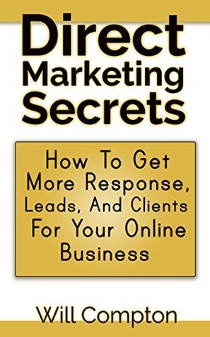 Direct Marketing Secrets: How To Get More Response, Leads And Clients For Your Online Business Will Compton