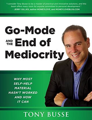 Go-Mode and the End of Mediocrity: Why most self-help material hasnt worked and how it can  by  Tony Busse
