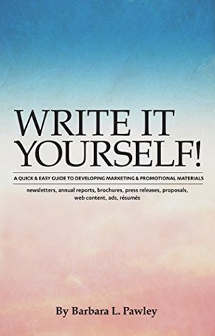 Write It Yourself!: A Quick & Easy Guide to Developing Marketing & Promotional Materials - newsletters, annual reports, brochures, press releases, proposals, web content, ads, résumés Barbara Pawley