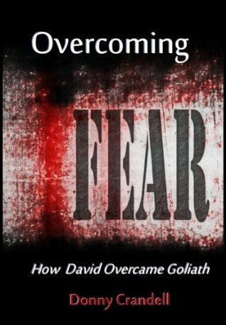 Overcoming Fear: How David Overcame Goliath  by  Donny Crandell