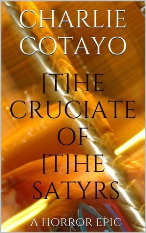 The Cruciate of the Satyrs: a Horror Epic  by  Charlie Cotayo