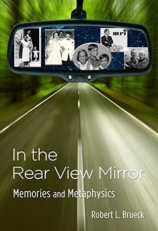 In the Rear View Mirror: Memories and Metaphysics  by  Robert L. Brueck