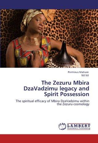 The Zezuru Mbira DzaVadzimu legacy and Spirit Possession: The spiritual efficacy of Mbira DzaVadzimu within the Zezuru cosmology  by  Perminus Matiure