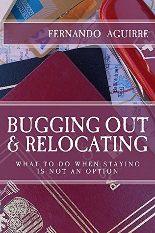 Bugging Out and Relocating: When Staying Put is not an Option  by  Fernando Ferfal Aguirre