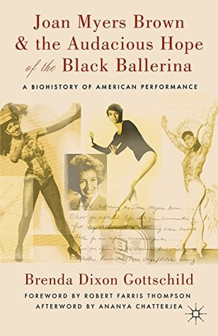 Joan Myers Brown and the Audacious Hope of the Black Ballerina: A Biohistory of American Performance Brenda Dixon Gottschild
