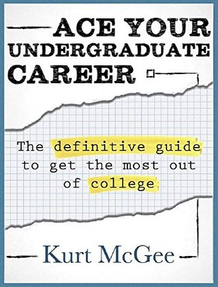 Ace Your Undergraduate Career: The Definitive Guide to Get the Most Out of College Kurt McGee