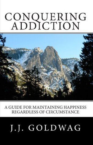 Conquering Addiction: A guide for maintaining happiness regardless of circumstance J.J. Goldwag