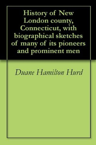 History of New London county, Connecticut, with biographical sketches of many of its pioneers and prominent men Duane Hamilton Hurd