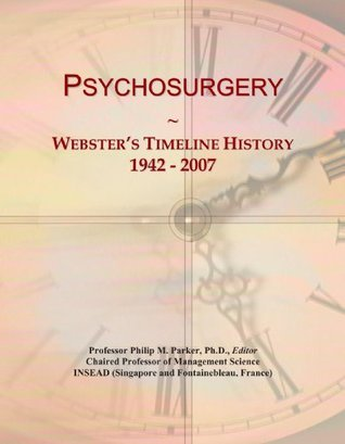 Psychosurgery: Websters Timeline History, 1942 - 2007  by  Icon Group International