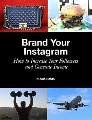 Brand Your Instagram: How to Increase Your Followers and Generate Income Nicole    Smith
