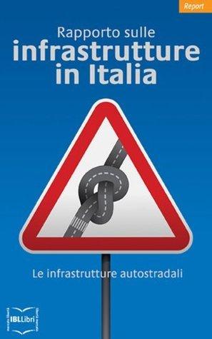 Rapporto sulle infrastrutture in Italia. Complement:Le infrastrutture autostradali (Report Vol. 5)  by  Carlo Stagnaro