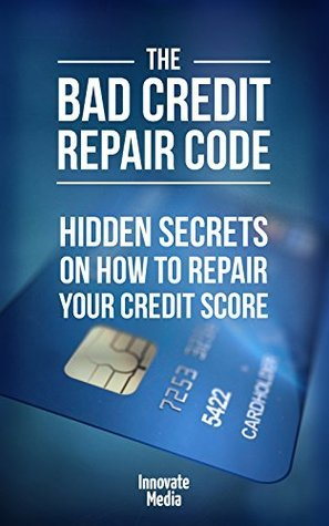 The Bad Credit Repair Code: Hidden Secrets On How to Repair Your Credit Score  by  Innovate Media