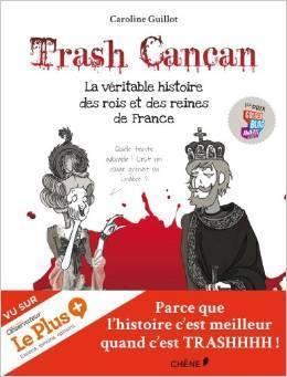 Trash Cancan : la véritable histoire des rois et des reines de France Caroline Guillot