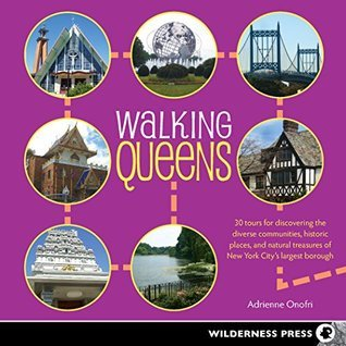 Walking Queens: 30 Tours for Discovering the Diverse Communities, Historic Places, and Natural Treasures of New York Citys Largest Borough Adrienne Onofri