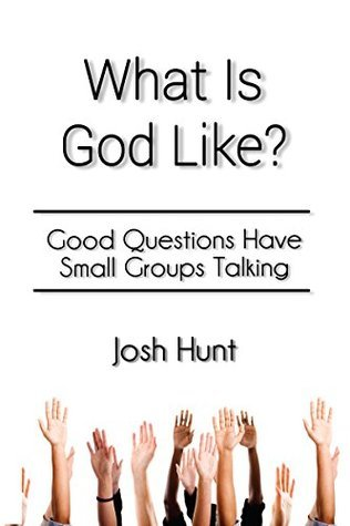 What Is God Like?: Good Questions Have Small Groups Talking Josh Hunt