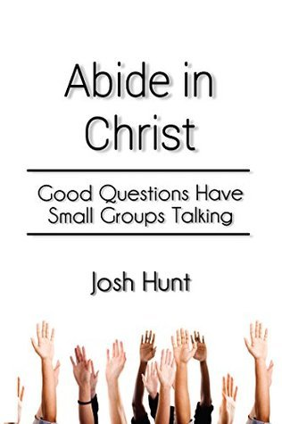 Abide in Christ: Good Questions Have Small Groups Talking  by  Josh Hunt