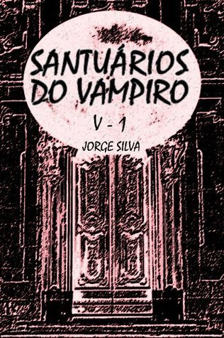 Santuários do Vampiro: (Volume 1 da série Santuários do Vampiro) (o renascimento)  by  Jorge Silva