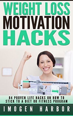 84 Proven Life Hacks On How To Stick To A Fitness Program or Diet. Top Weight Loss Motivation Hacks: Imogen Harbor