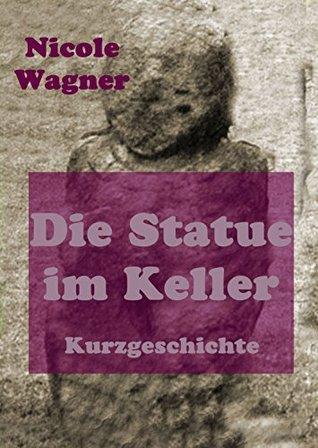 Die Statue im Keller Nicole Wagner