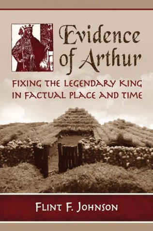 Evidence of Arthur: Fixing the Legendary King in Factual Place and Time  by  Flint F. Johnson