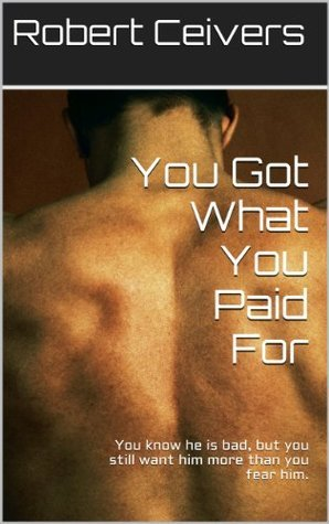 You Got What You Paid For: You know he is bad, but you still want him more than you fear him.  by  Robert Ceivers