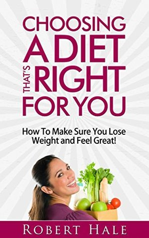 Choosing A Diet Thats Right For You - How To Make Sure You Lose Weight and Feel Great!  by  Robert Hale