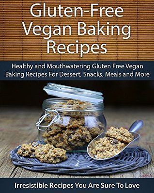 Gluten Free Vegan Baking Recipes: Healthy and Mouthwatering Gluten Free Vegan Baking Recipes For Dessert, Snacks, Meals and More Echo Bay Books