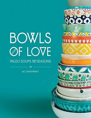 Bowls of Love: Paleo Soups for the Seasons  by  Ali Rakowski