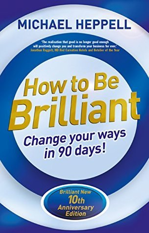 How to Be Brilliant 4th edn: Change Your Ways in 90 days! Michael Heppell
