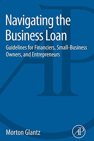 Navigating the Business Loan: Guidelines for Financiers, Small-Business Owners, and Entrepreneurs Morton Glantz