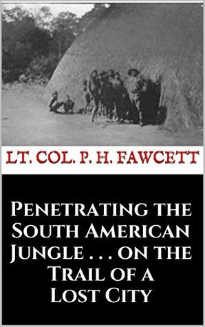 Penetrating the South American Jungle . . . on the Trail of a Lost City P.H. Fawcett